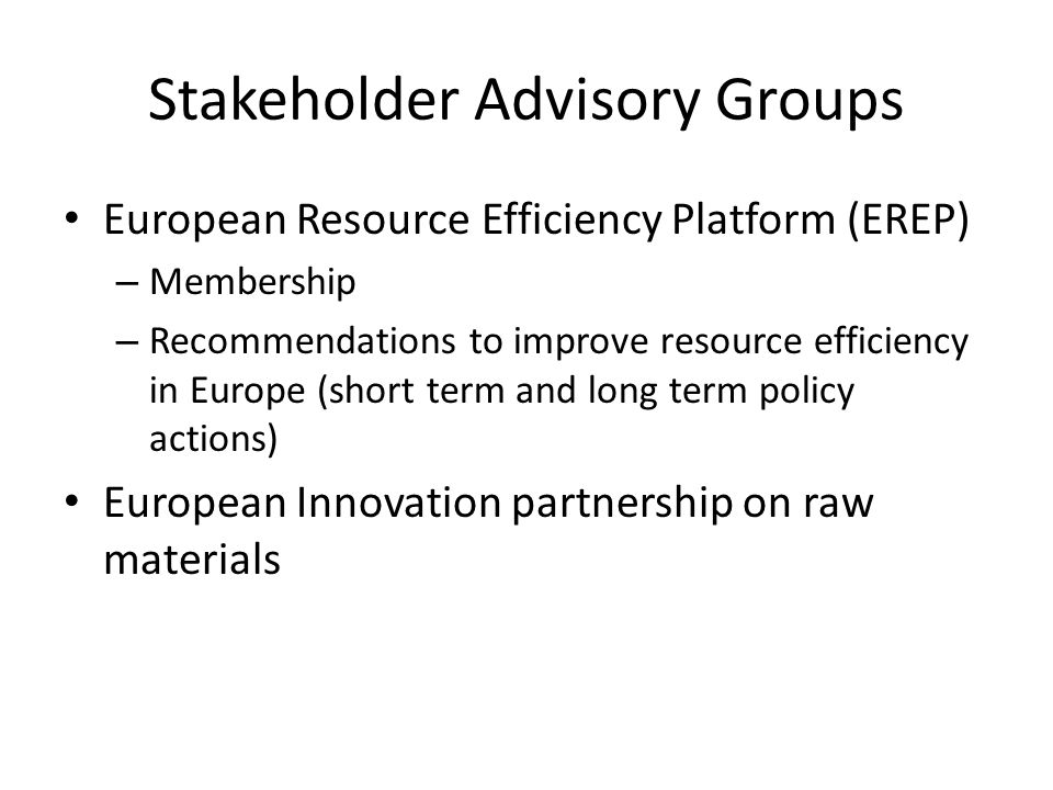 Stakeholder Advisory Groups European Resource Efficiency Platform (EREP) – Membership – Recommendations to improve resource efficiency in Europe (short term and long term policy actions) European Innovation partnership on raw materials