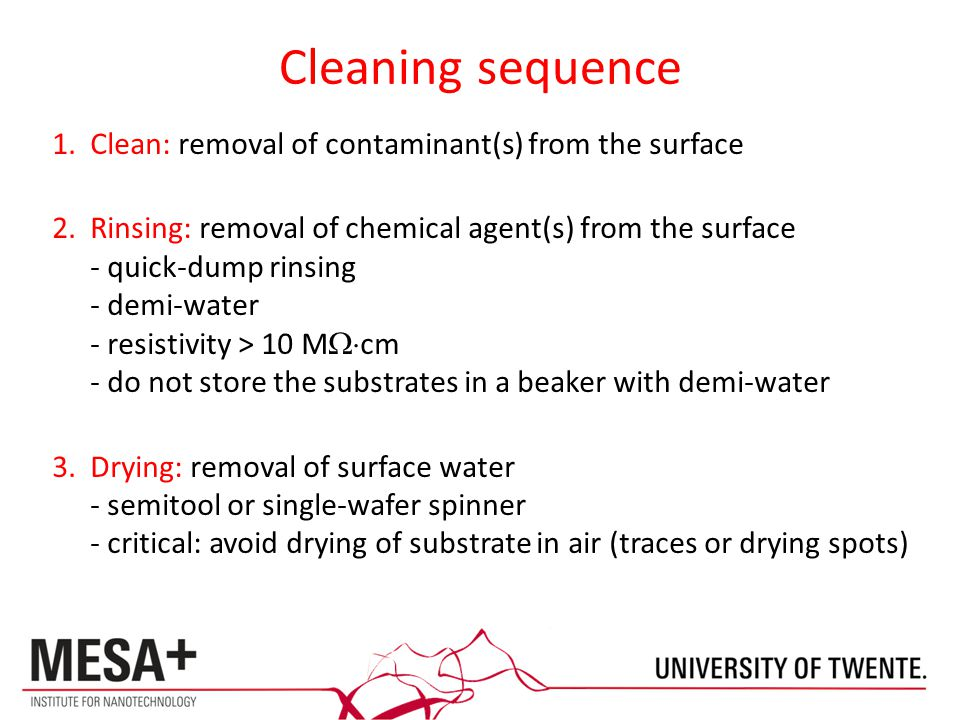 Cleaning sequence 1.Clean: removal of contaminant(s) from the surface 2.Rinsing: removal of chemical agent(s) from the surface - quick-dump rinsing - demi-water - resistivity > 10 M  cm - do not store the substrates in a beaker with demi-water 3.Drying: removal of surface water - semitool or single-wafer spinner - critical: avoid drying of substrate in air (traces or drying spots)