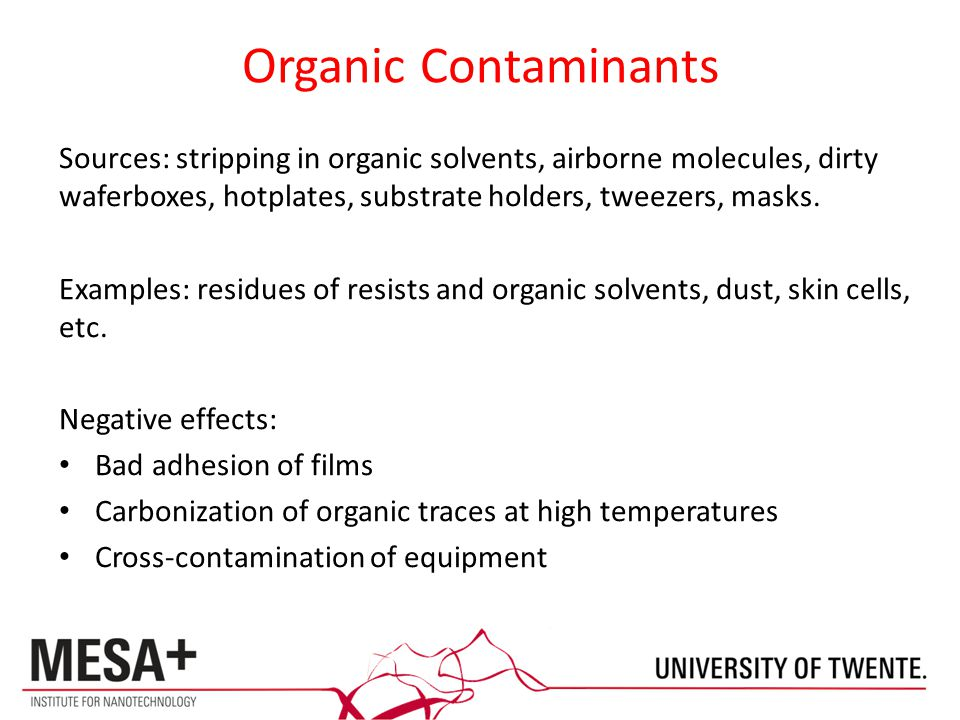 Organic Contaminants Sources: stripping in organic solvents, airborne molecules, dirty waferboxes, hotplates, substrate holders, tweezers, masks.