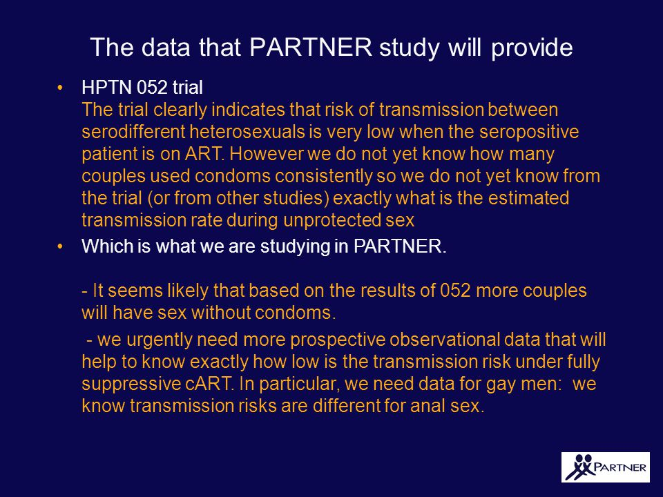 The data that PARTNER study will provide HPTN 052 trial The trial clearly indicates that risk of transmission between serodifferent heterosexuals is very low when the seropositive patient is on ART.