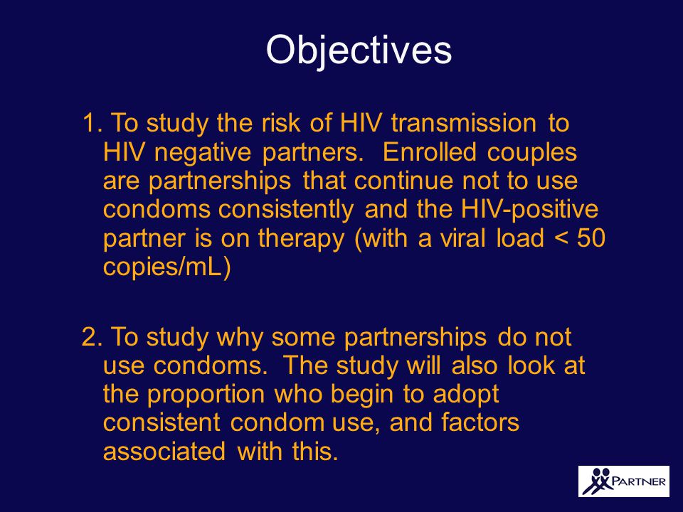PARTNER Aim 1. To study the risk of HIV transmission to HIV negative partners. Enrolled couples are partnerships that continue not to use condoms cons