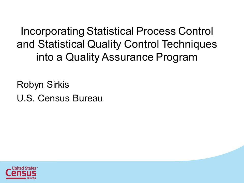 1 Incorporating Statistical Process Control and Statistical Quality Control Techniques into a Quality Assurance Program Robyn Sirkis U.S.