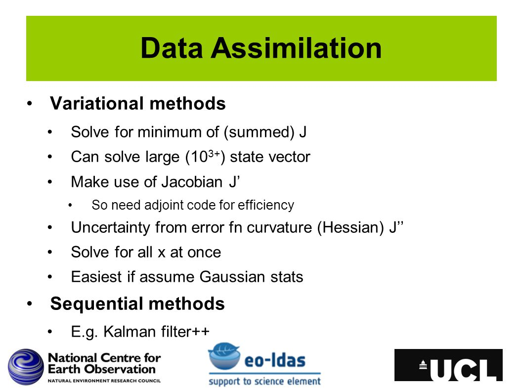 Data Assimilation Variational methods Solve for minimum of (summed) J Can solve large (10 3+ ) state vector Make use of Jacobian J' So need adjoint code for efficiency Uncertainty from error fn curvature (Hessian) J'' Solve for all x at once Easiest if assume Gaussian stats Sequential methods E.g.
