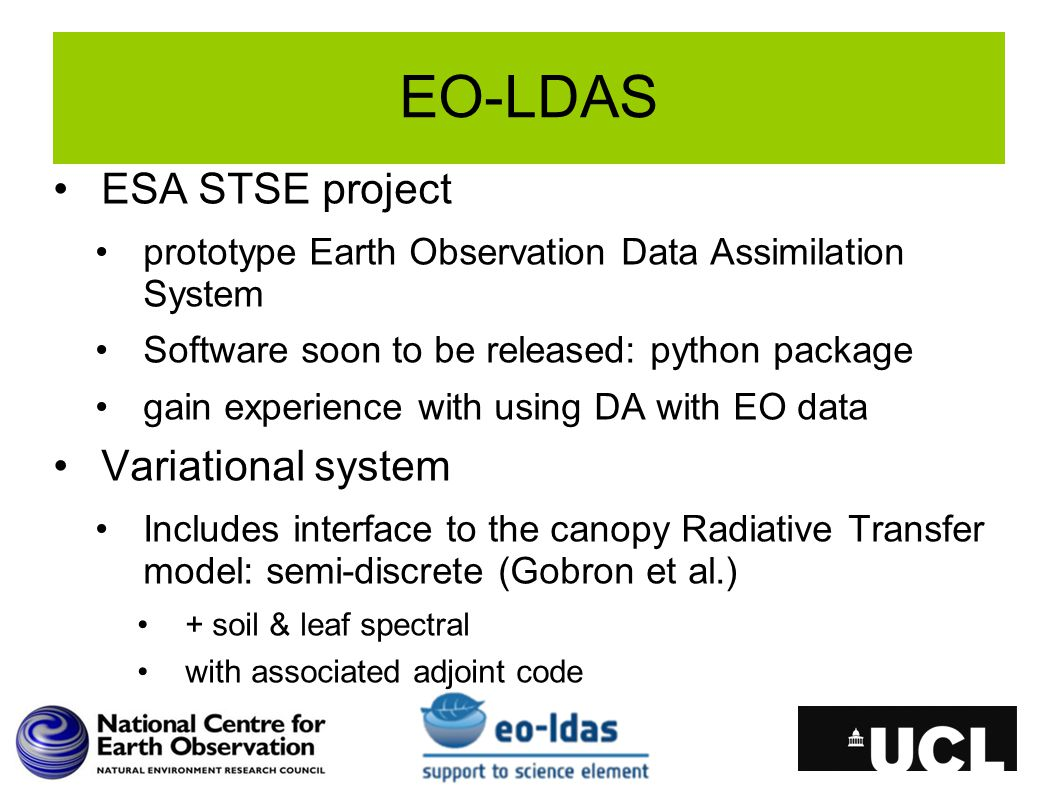 EO-LDAS ESA STSE project prototype Earth Observation Data Assimilation System Software soon to be released: python package gain experience with using DA with EO data Variational system Includes interface to the canopy Radiative Transfer model: semi-discrete (Gobron et al.) + soil & leaf spectral with associated adjoint code