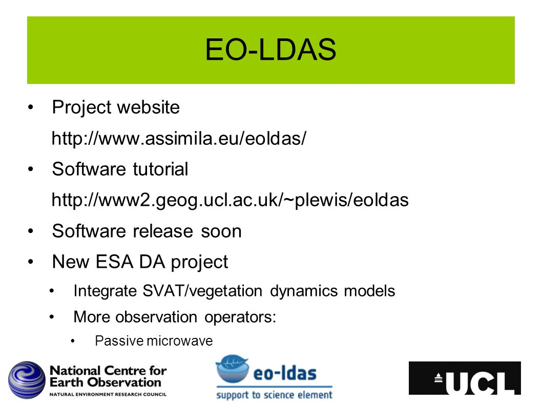 EO-LDAS Project website http://www.assimila.eu/eoldas/ Software tutorial http://www2.geog.ucl.ac.uk/~plewis/eoldas Software release soon New ESA DA project Integrate SVAT/vegetation dynamics models More observation operators: Passive microwave
