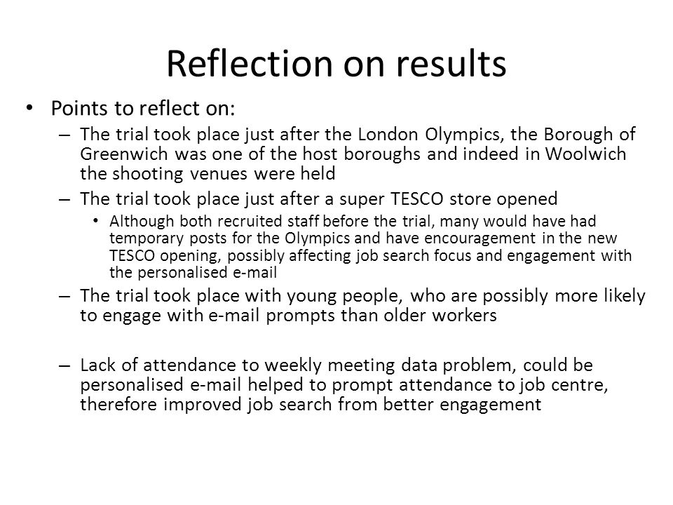 Reflection on results Points to reflect on: – The trial took place just after the London Olympics, the Borough of Greenwich was one of the host boroughs and indeed in Woolwich the shooting venues were held – The trial took place just after a super TESCO store opened Although both recruited staff before the trial, many would have had temporary posts for the Olympics and have encouragement in the new TESCO opening, possibly affecting job search focus and engagement with the personalised e-mail – The trial took place with young people, who are possibly more likely to engage with e-mail prompts than older workers – Lack of attendance to weekly meeting data problem, could be personalised e-mail helped to prompt attendance to job centre, therefore improved job search from better engagement
