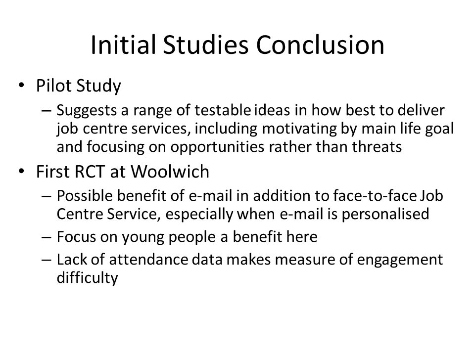 Initial Studies Conclusion Pilot Study – Suggests a range of testable ideas in how best to deliver job centre services, including motivating by main life goal and focusing on opportunities rather than threats First RCT at Woolwich – Possible benefit of e-mail in addition to face-to-face Job Centre Service, especially when e-mail is personalised – Focus on young people a benefit here – Lack of attendance data makes measure of engagement difficulty