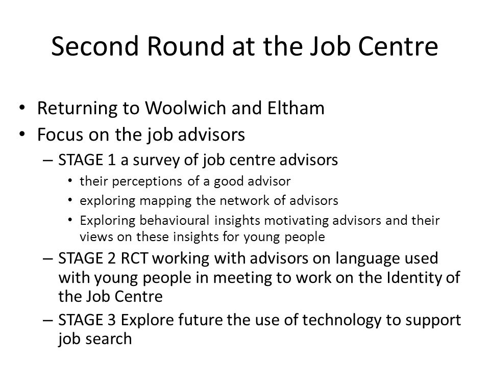Second Round at the Job Centre Returning to Woolwich and Eltham Focus on the job advisors – STAGE 1 a survey of job centre advisors their perceptions of a good advisor exploring mapping the network of advisors Exploring behavioural insights motivating advisors and their views on these insights for young people – STAGE 2 RCT working with advisors on language used with young people in meeting to work on the Identity of the Job Centre – STAGE 3 Explore future the use of technology to support job search