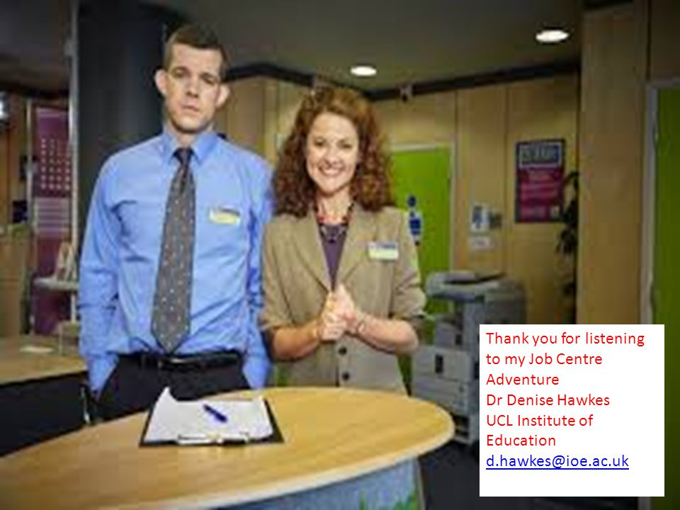 Thank you for listening to my Job Centre Adventure Dr Denise Hawkes UCL Institute of Education Thank you for listening to my Job Centre Adventure Dr Denise Hawkes UCL Institute of Education d.hawkes@ioe.ac.uk