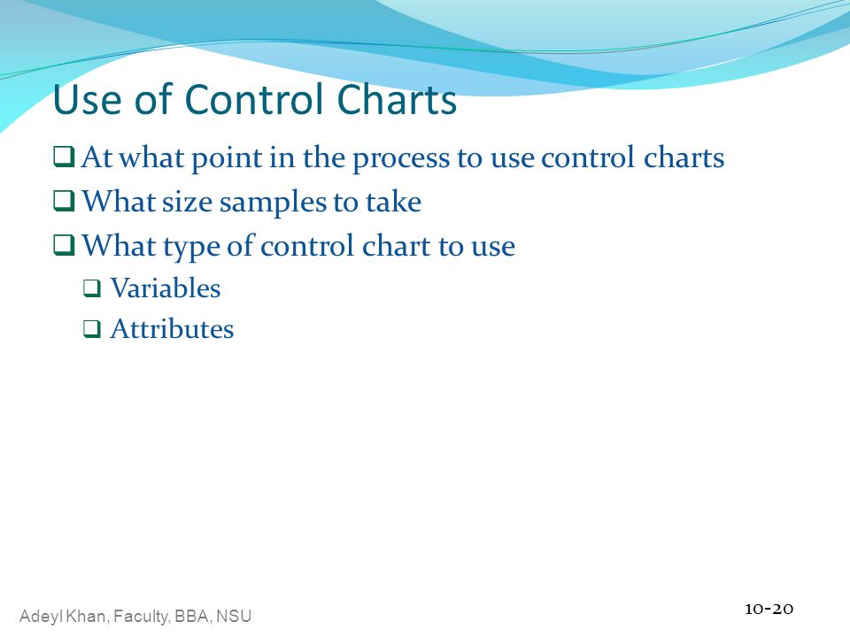 Adeyl Khan, Faculty, BBA, NSU Use of Control Charts  At what point in the process to use control charts  What size samples to take  What type of control chart to use  Variables  Attributes 10-20