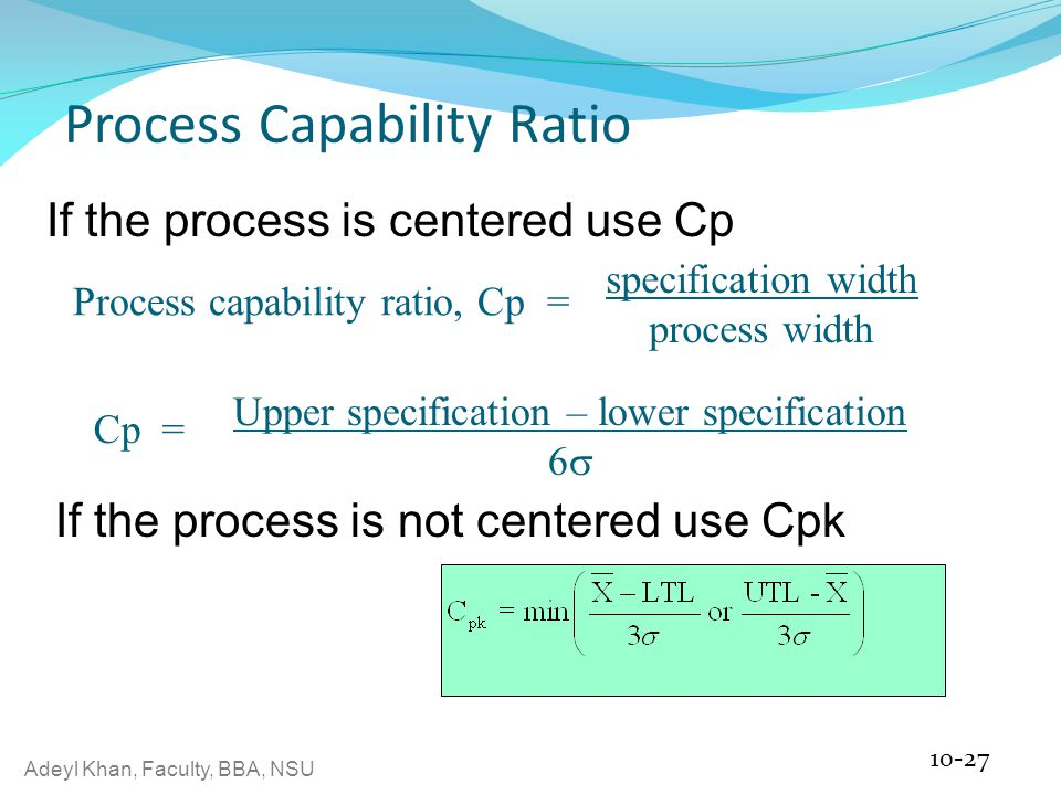 Adeyl Khan, Faculty, BBA, NSU Process Capability Ratio 10-27 Process capability ratio, Cp = specification width process width Upper specification – lower specification 6  Cp = If the process is centered use Cp If the process is not centered use Cpk