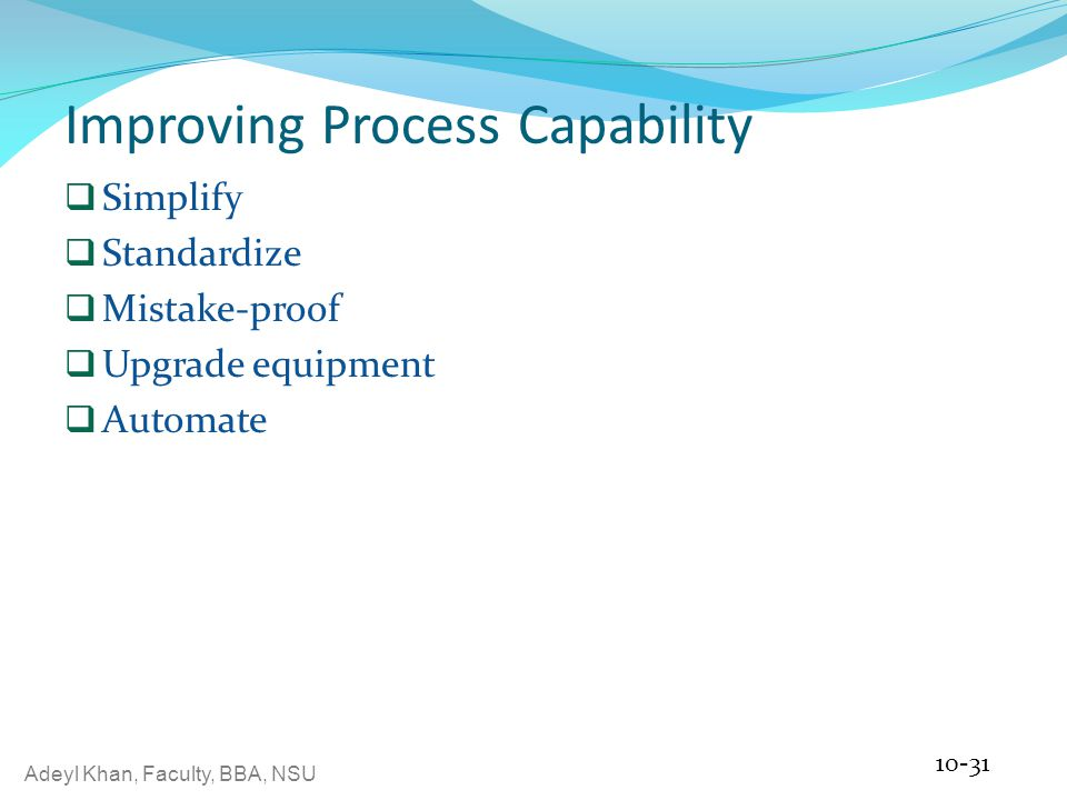 Adeyl Khan, Faculty, BBA, NSU Improving Process Capability  Simplify  Standardize  Mistake-proof  Upgrade equipment  Automate 10-31