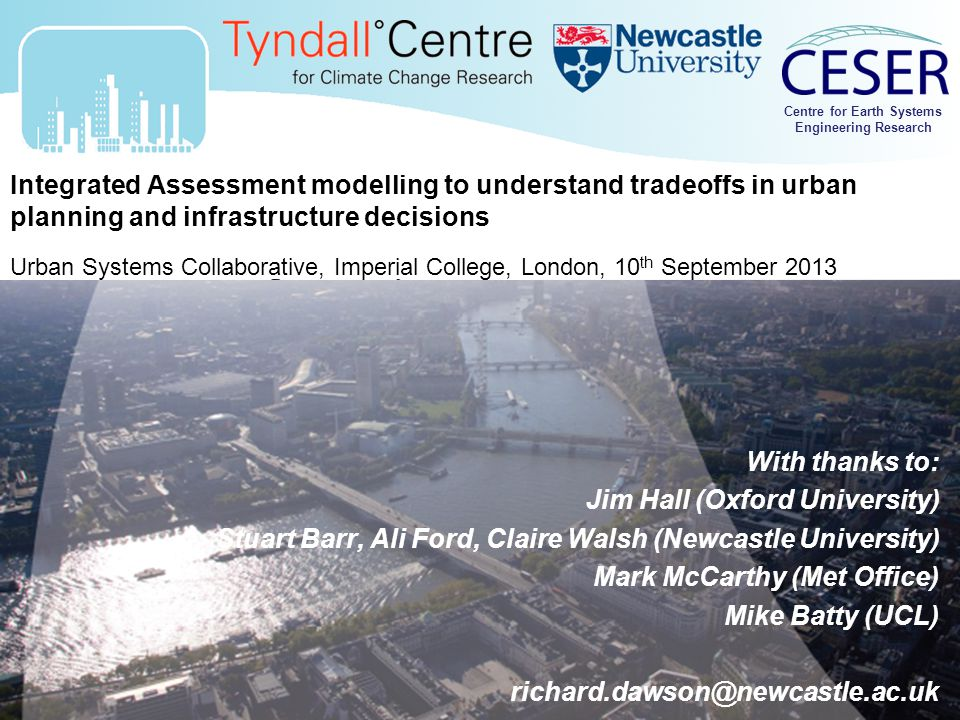 Centre for Earth Systems Engineering Research Integrated Assessment modelling to understand tradeoffs in urban planning and infrastructure decisions Urban Systems Collaborative, Imperial College, London, 10 th September 2013 With thanks to: Jim Hall (Oxford University) Stuart Barr, Ali Ford, Claire Walsh (Newcastle University) Mark McCarthy (Met Office) Mike Batty (UCL) richard.dawson@newcastle.ac.uk Centre for Earth Systems Engineering Research