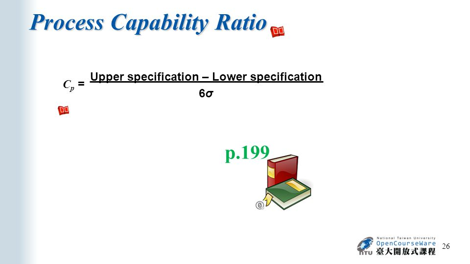 Process Capability Ratio 26 C p = Upper specification – Lower specification 6σ p.199