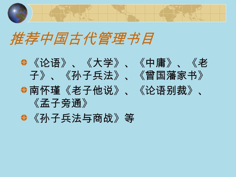 推荐中国古代管理书目 《论语》、《大学》、《中庸》、《老 子》、《孙子兵法》、《曾国藩家书》 南怀瑾《老子他说》、《论语别裁》、 《孟子旁通》 《孙子兵法与商战》等