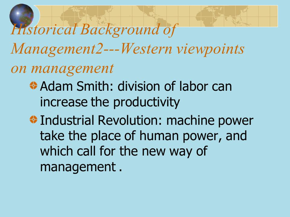 Historical Background of Management2---Western viewpoints on management Adam Smith: division of labor can increase the productivity Industrial Revolut