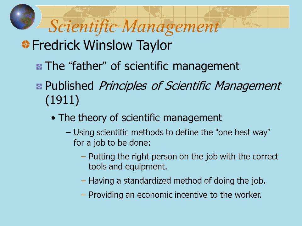 "Scientific Management Fredrick Winslow Taylor The "" father "" of scientific management Published Principles of Scientific Management (1911) The theory"