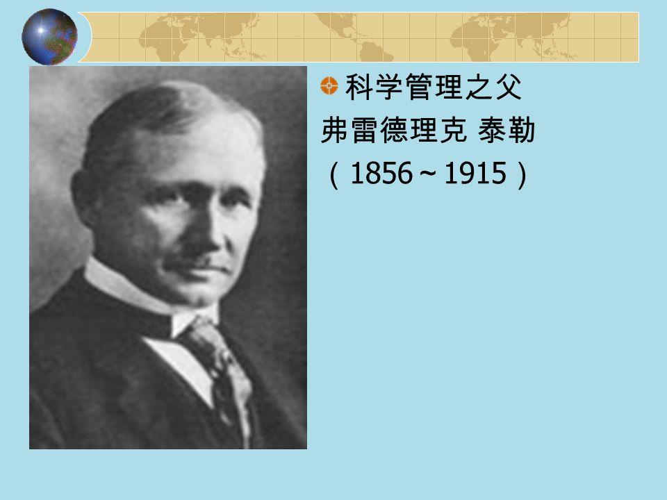 科学管理之父 弗雷德理克 泰勒 ( 1856 ~ 1915 )
