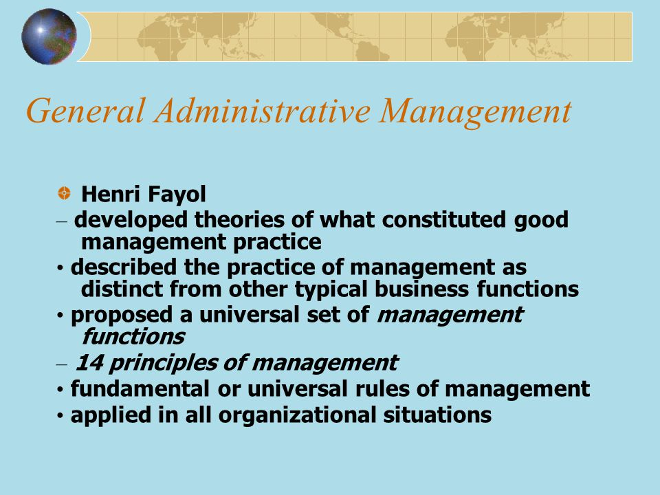 General Administrative Management Henri Fayol – developed theories of what constituted good management practice described the practice of management a