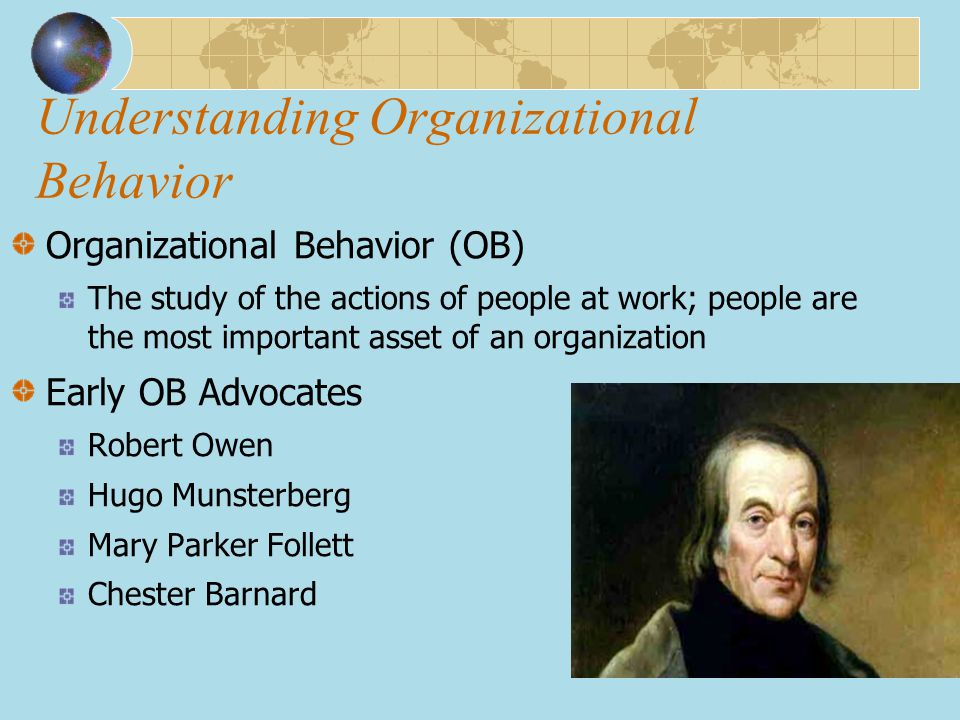 Understanding Organizational Behavior Organizational Behavior (OB) The study of the actions of people at work; people are the most important asset of