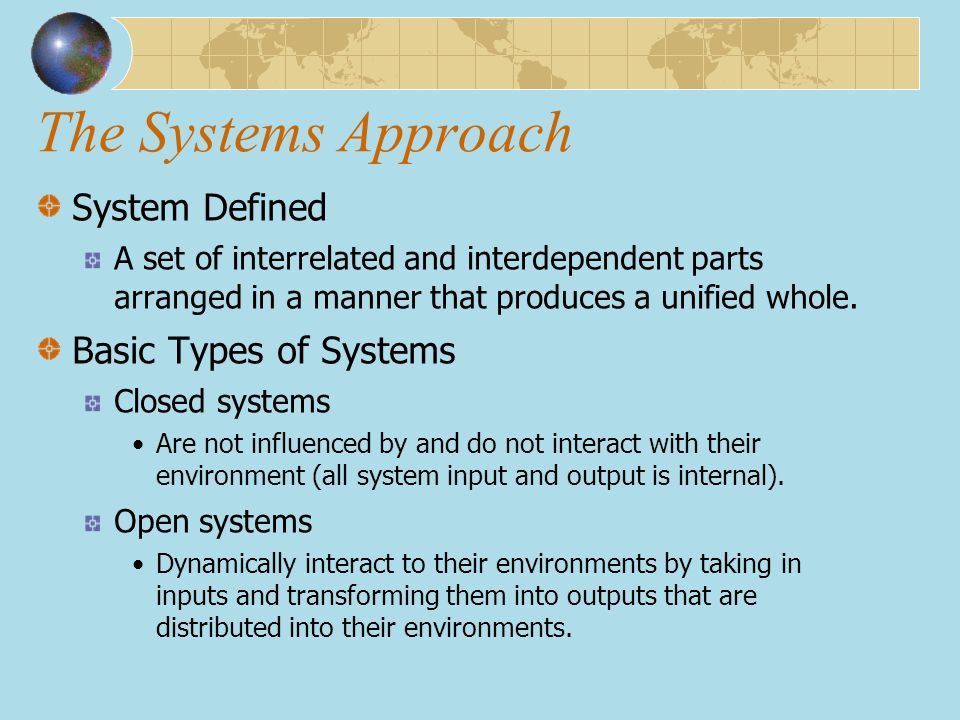 The Systems Approach System Defined A set of interrelated and interdependent parts arranged in a manner that produces a unified whole. Basic Types of