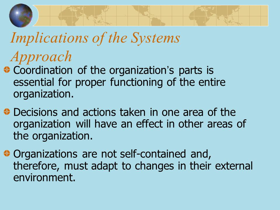 Implications of the Systems Approach Coordination of the organization ' s parts is essential for proper functioning of the entire organization. Decisi