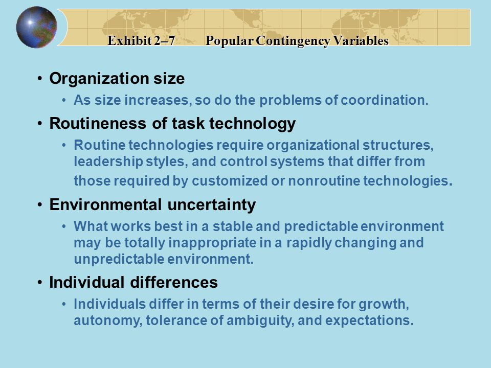 Organization size As size increases, so do the problems of coordination. Routineness of task technology Routine technologies require organizational st