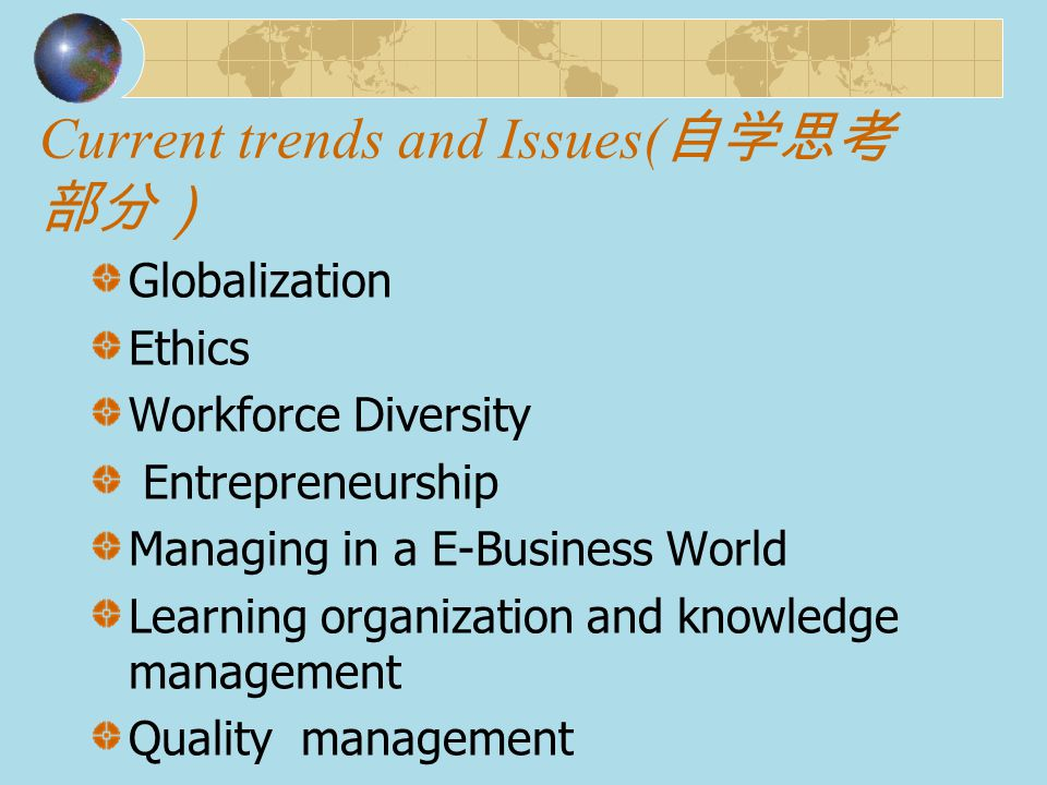 Current trends and Issues( 自学思考 部分) Globalization Ethics Workforce Diversity Entrepreneurship Managing in a E-Business World Learning organization and