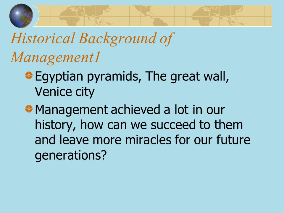 Historical Background of Management1 Egyptian pyramids, The great wall, Venice city Management achieved a lot in our history, how can we succeed to th