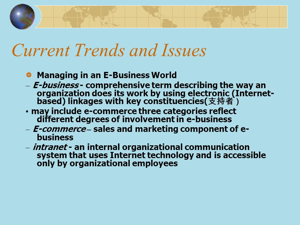 Current Trends and Issues Managing in an E-Business World – E-business - comprehensive term describing the way an organization does its work by using
