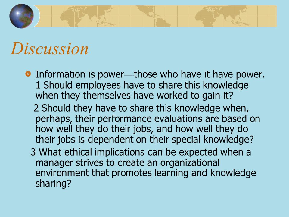 Discussion Information is power — those who have it have power. 1 Should employees have to share this knowledge when they themselves have worked to ga