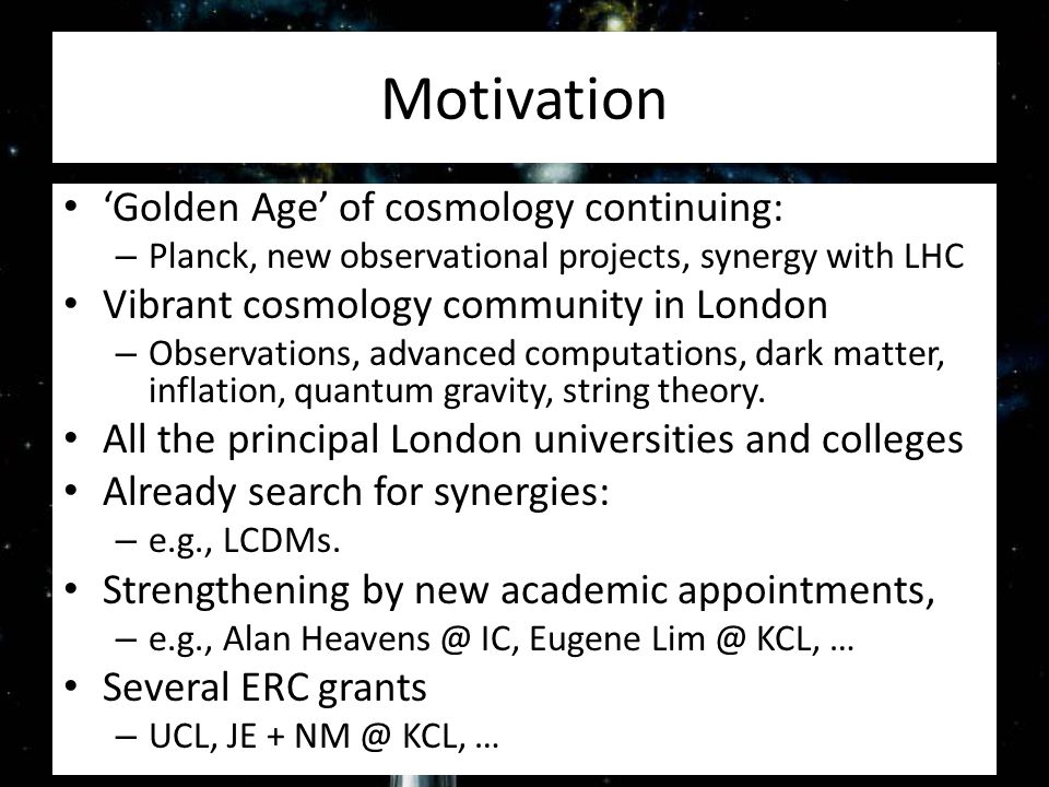 Motivation 'Golden Age' of cosmology continuing: – Planck, new observational projects, synergy with LHC Vibrant cosmology community in London – Observations, advanced computations, dark matter, inflation, quantum gravity, string theory.