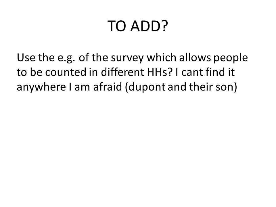 TO ADD. Use the e.g. of the survey which allows people to be counted in different HHs.