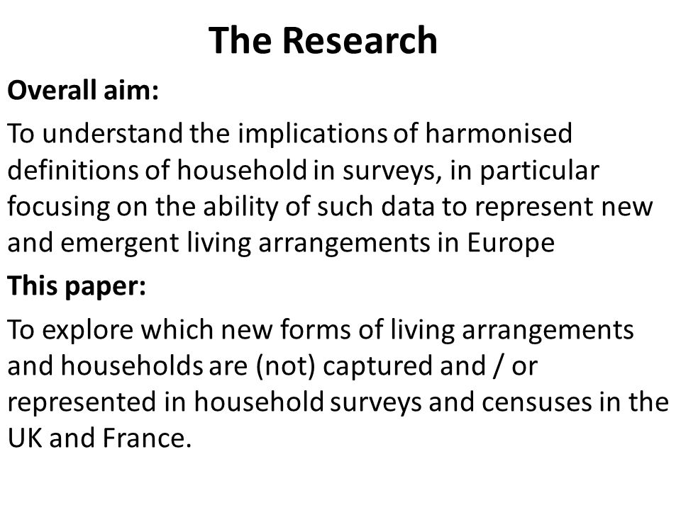 The Research Overall aim: To understand the implications of harmonised definitions of household in surveys, in particular focusing on the ability of such data to represent new and emergent living arrangements in Europe This paper: To explore which new forms of living arrangements and households are (not) captured and / or represented in household surveys and censuses in the UK and France.