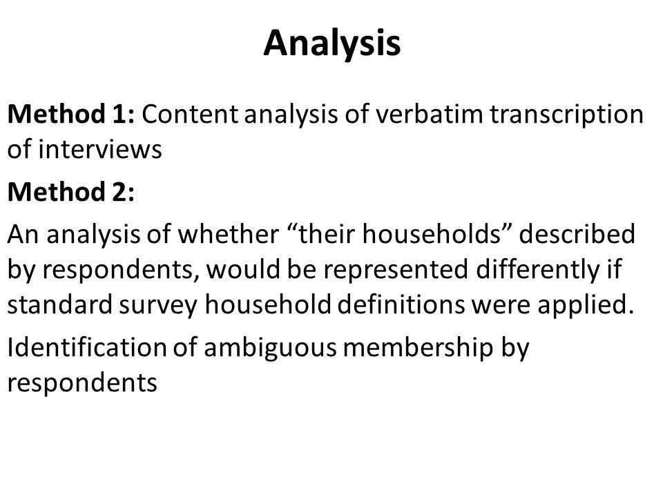 Analysis Method 1: Content analysis of verbatim transcription of interviews Method 2: An analysis of whether their households described by respondents, would be represented differently if standard survey household definitions were applied.