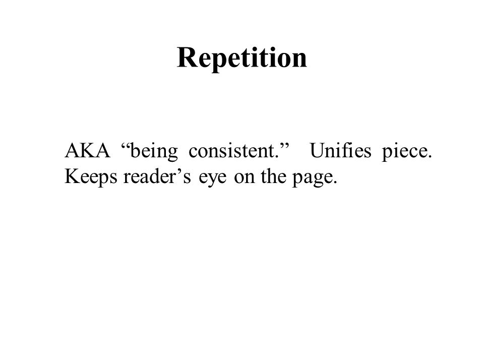 "Repetition AKA ""being consistent."" Unifies piece. Keeps reader's eye on the page."