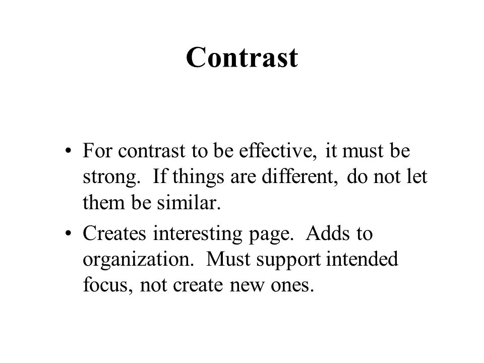 Contrast For contrast to be effective, it must be strong. If things are different, do not let them be similar. Creates interesting page. Adds to organ