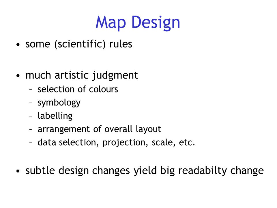 Map Design some (scientific) rules much artistic judgment –selection of colours –symbology –labelling –arrangement of overall layout –data selection,