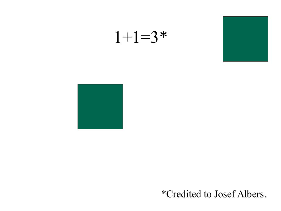 1+1=3* *Credited to Josef Albers.