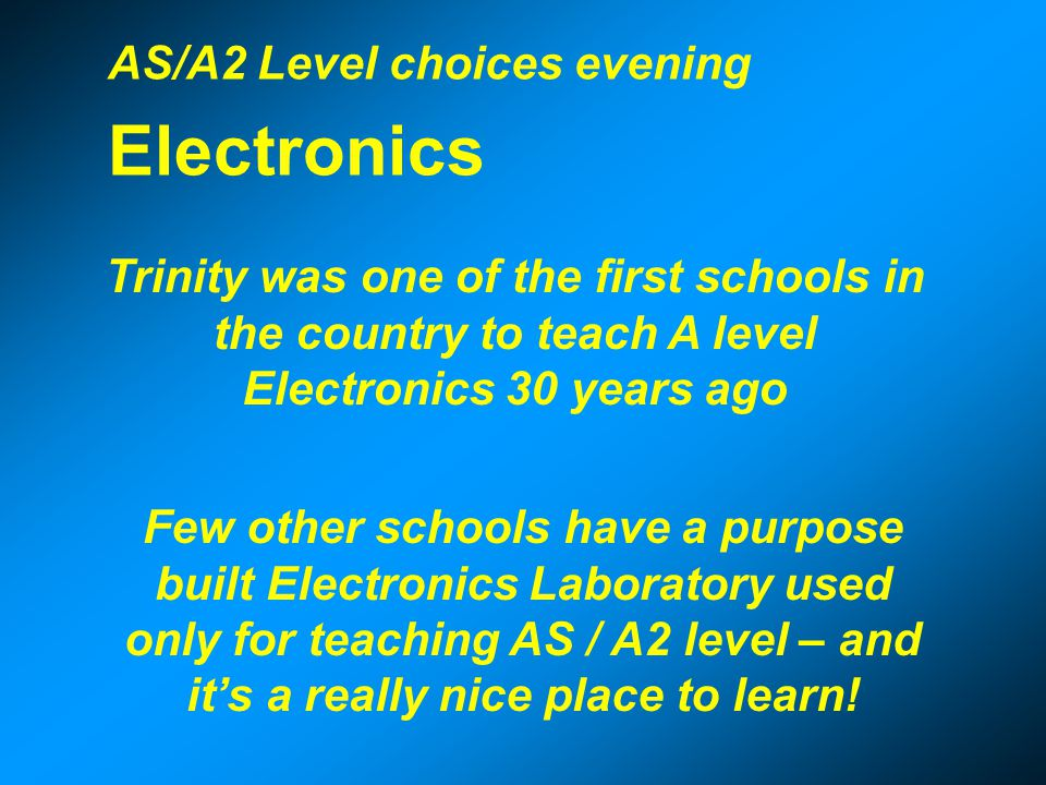 Why pupils choose AS / A2 Electronics Some select it as a fourth subject (knowing little about it) yet many decide to study it at university.