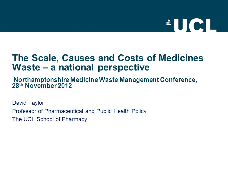 The Scale, Causes and Costs of Medicines Waste – a national perspective Northamptonshire Medicine Waste Management Conference, 28 th November 2012 Dav