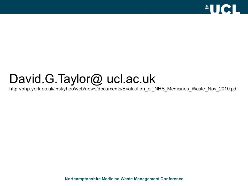 Northamptonshire Medicine Waste Management Conference David.G.Taylor@ ucl.ac.uk http://php.york.ac.uk/inst/yhec/web/news/documents/Evaluation_of_NHS_M