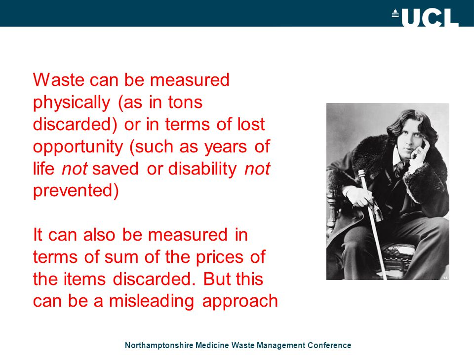 Northamptonshire Medicine Waste Management Conference Waste can be measured physically (as in tons discarded) or in terms of lost opportunity (such as