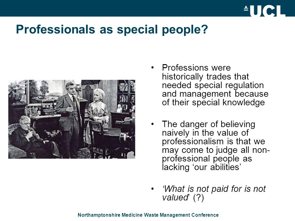 Northamptonshire Medicine Waste Management Conference Professionals as special people? Professions were historically trades that needed special regula