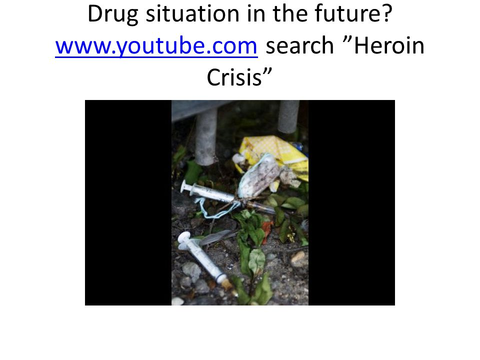 Drug situation in the future www.youtube.com search Heroin Crisis www.youtube.com