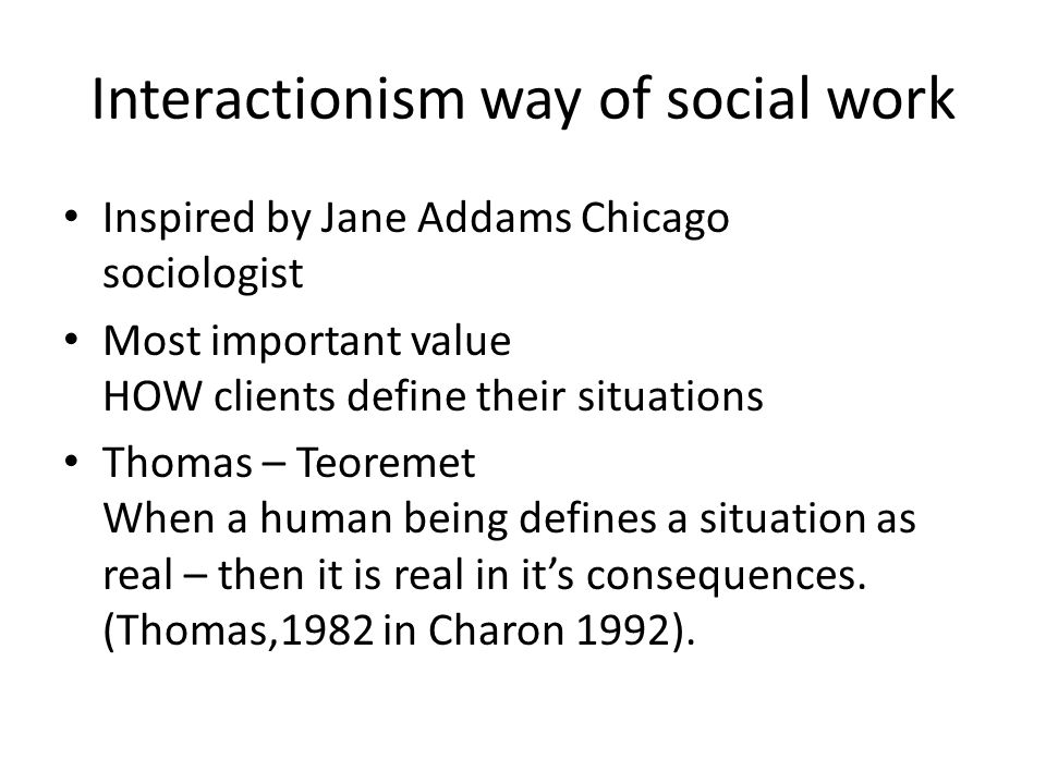 Interactionism way of social work Inspired by Jane Addams Chicago sociologist Most important value HOW clients define their situations Thomas – Teoremet When a human being defines a situation as real – then it is real in it's consequences.