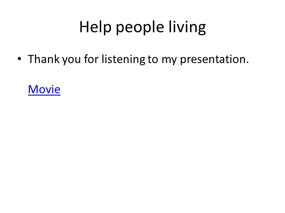 Help people living Thank you for listening to my presentation. Movie Movie