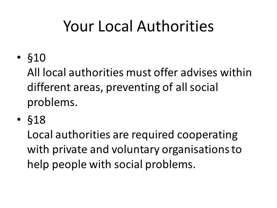 Your Local Authorities §10 All local authorities must offer advises within different areas, preventing of all social problems.