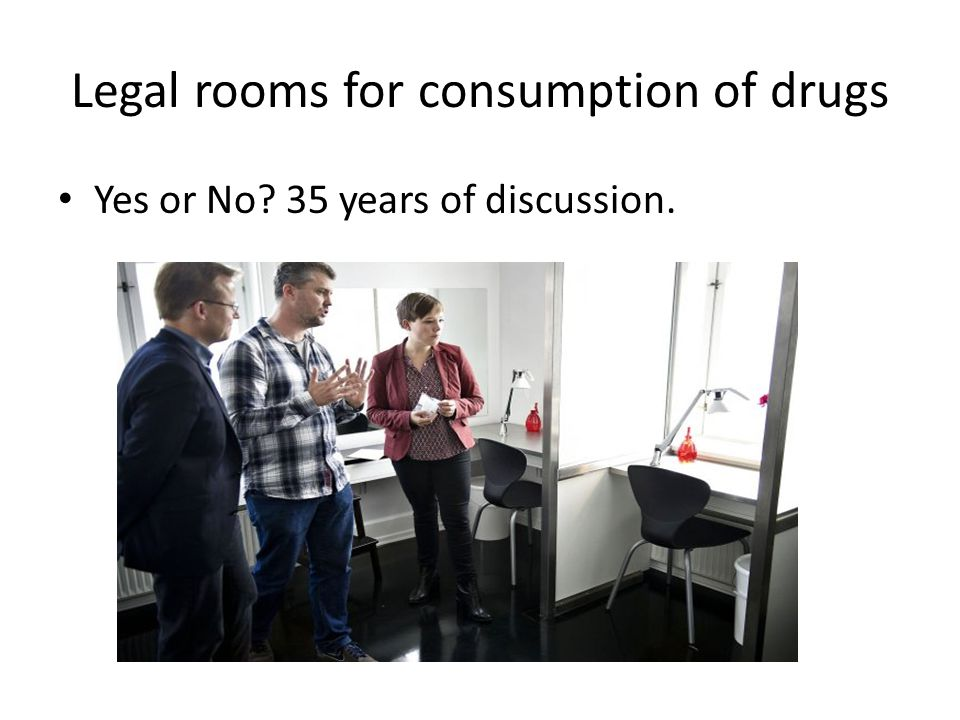 Yes or No 35 years of discussion. Legal rooms for consumption of drugs
