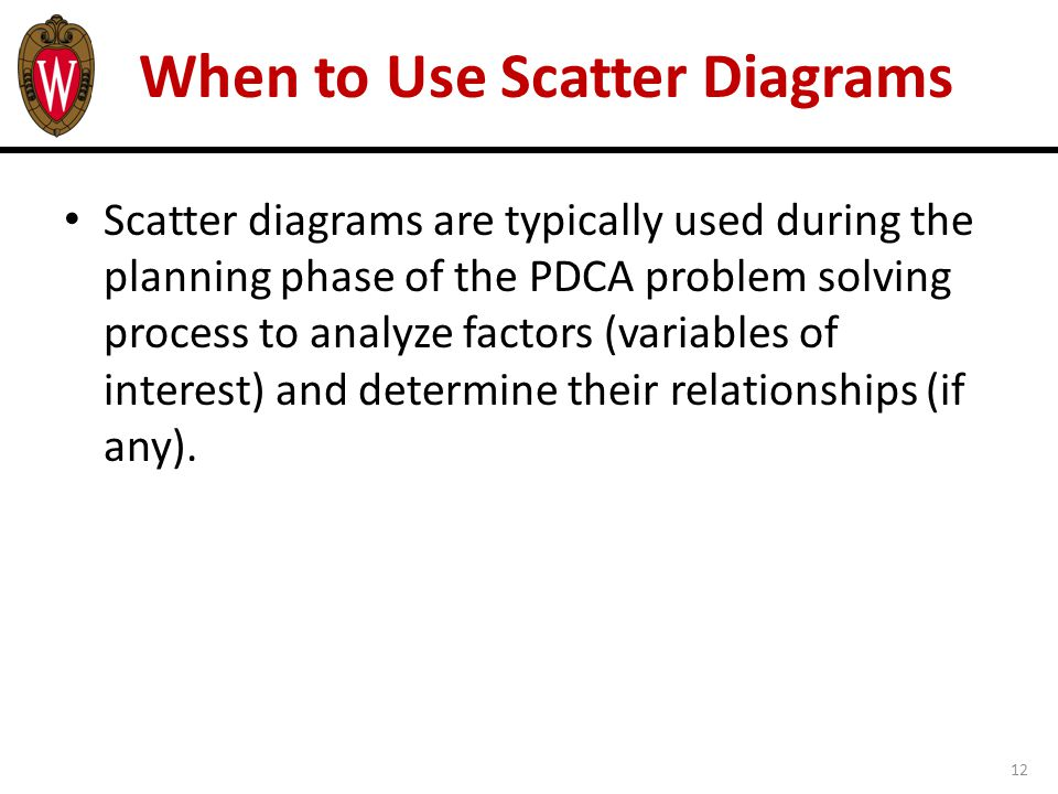 12 When to Use Scatter Diagrams Scatter diagrams are typically used during the planning phase of the PDCA problem solving process to analyze factors (variables of interest) and determine their relationships (if any).
